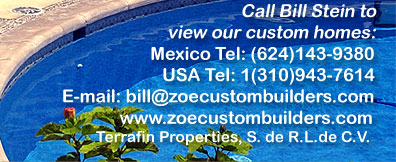 Call Bill Stein to view our custom homes:  Mexico Tel: (624) 143-9360.  USA Tel: 1(310) 943-7614.  Email: bill@zoecustombuilders.com    www.zoecustombuilders.com    Zoe Internacional de Construcciones, S.A. de C.V.